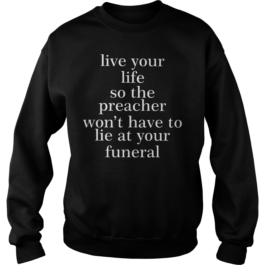 Live your life so the preacher won't have to lie at your funeral Shirt Sweatshirt Unisex