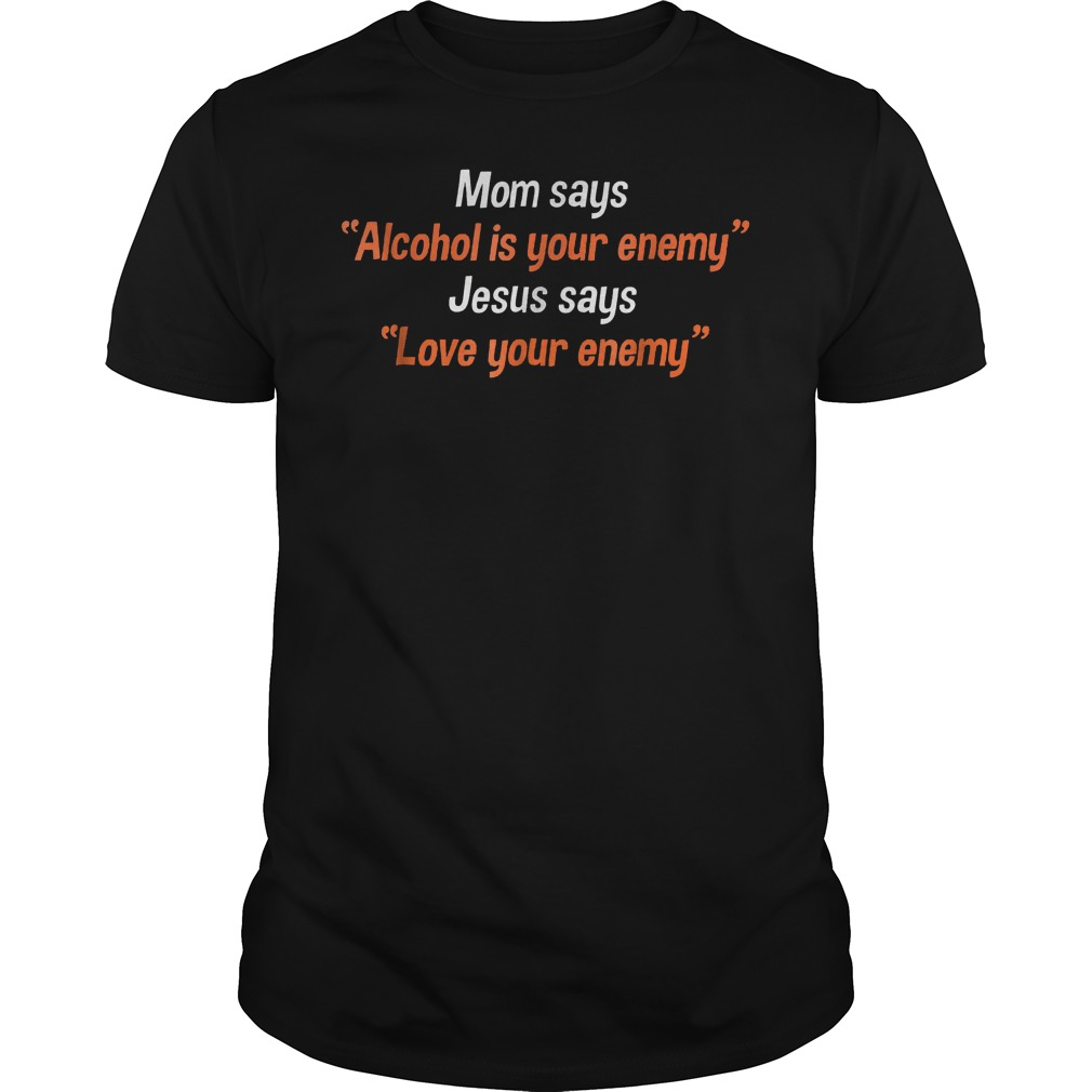 Mom says alcohol is your enemy Jesus says love your enemy shirt