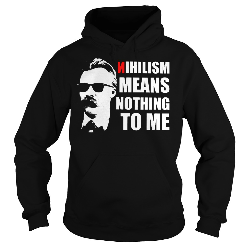 Nietzsche Nihilism Means Nothing To Me Shirt Hoodie