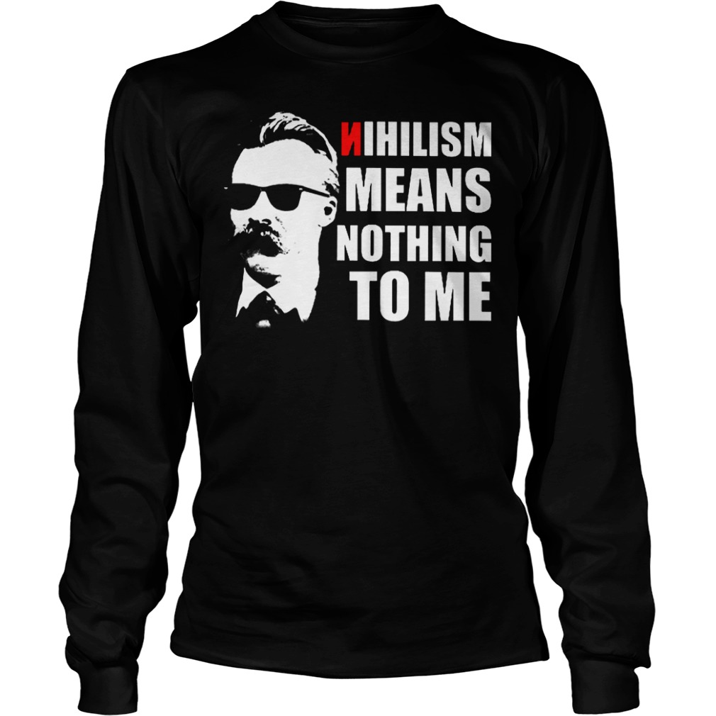 Nietzsche Nihilism Means Nothing To Me Shirt Longsleeve Tee Unisex