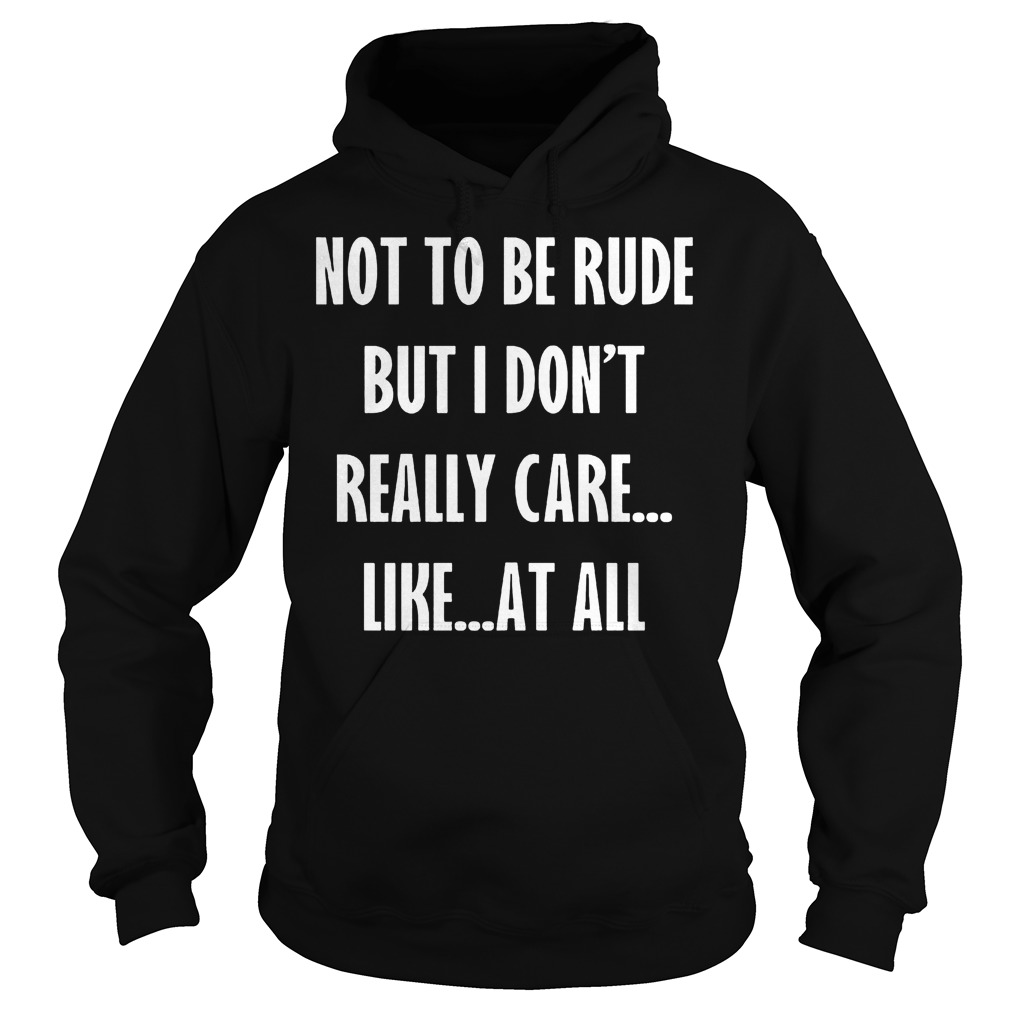 Not To Be Rude But I Don't Really Care Like At All shirt Hoodie