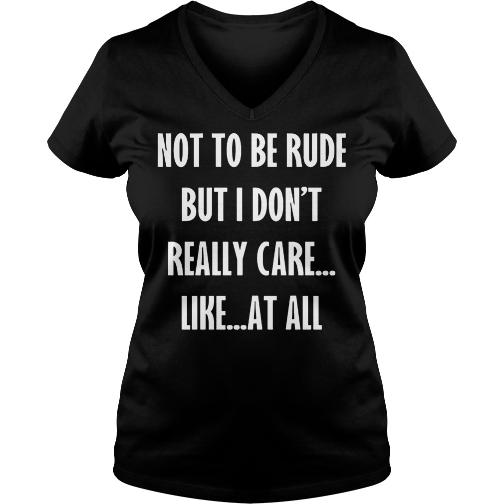 Not To Be Rude But I Don't Really Care Like At All shirt Ladies V-Neck