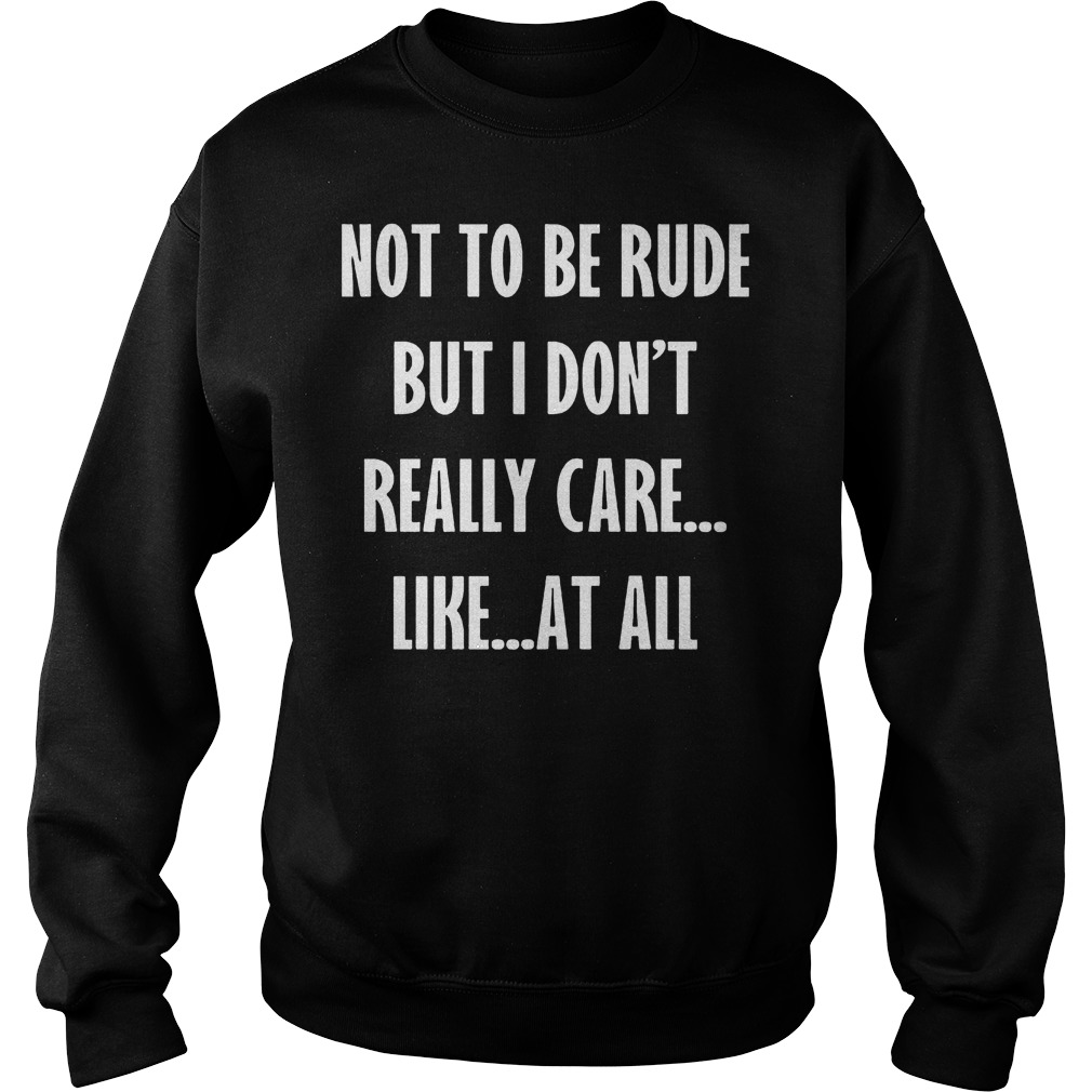 Not To Be Rude But I Don't Really Care Like At All shirt Sweatshirt Unisex