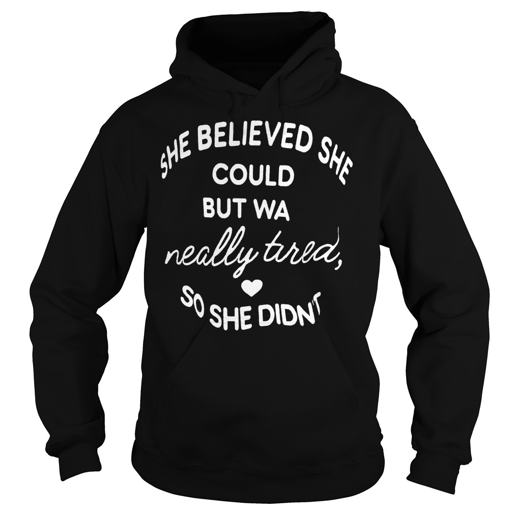 She believed she could but was really tired so she didn't shirt Hoodie