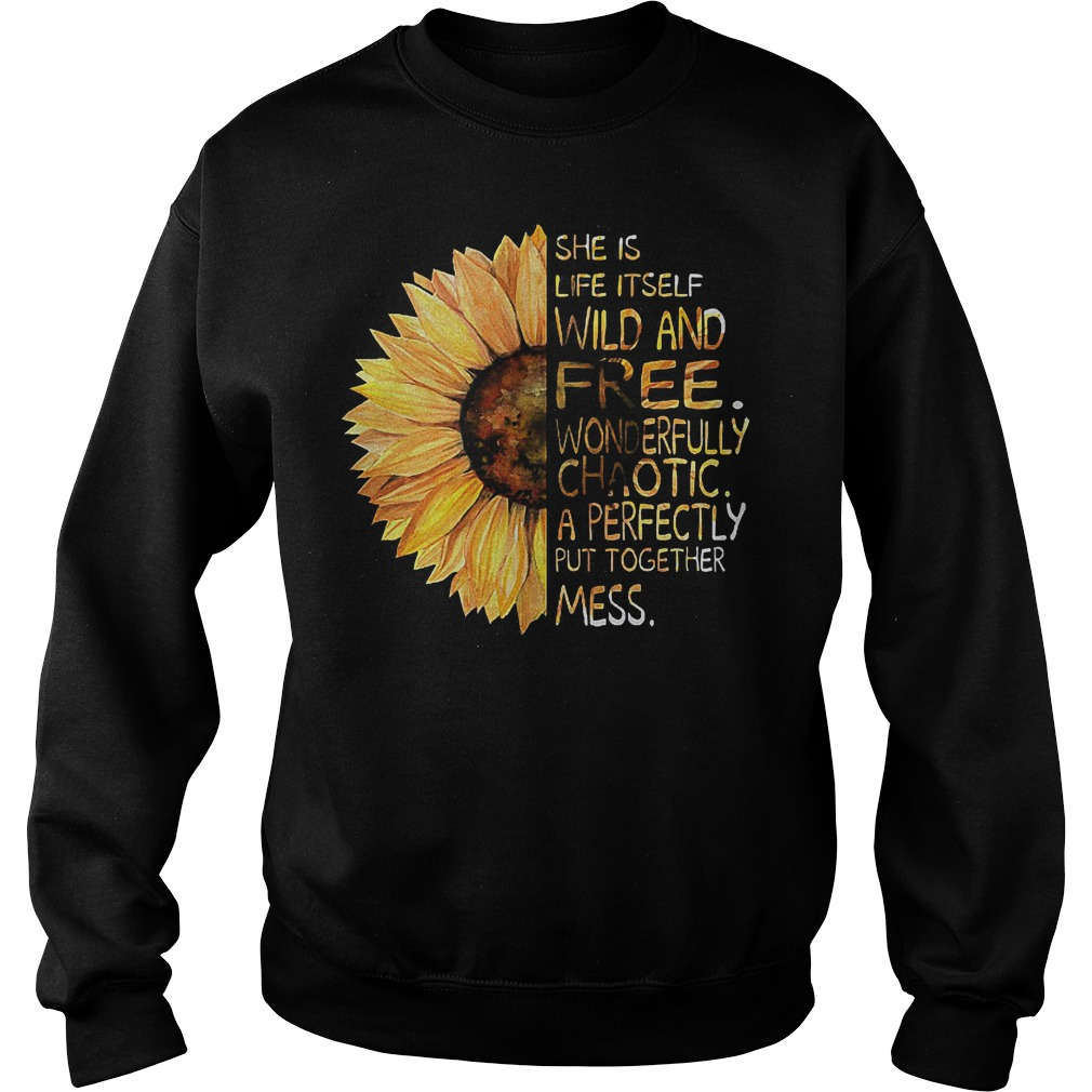 Sunflower She is life itself wild and free wonderfully chaotic a perfectly put together mess shirt Sweatshirt Unisex