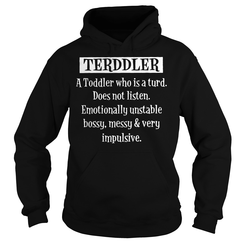 Terddler A Toddler Who Is A Turd does not listen emotionally unstable bossy messy very impulsive shirt Hoodie