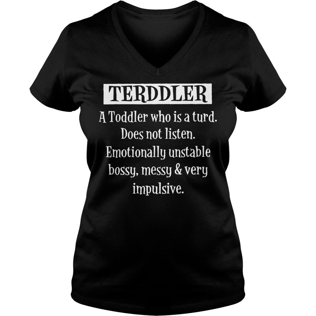 Terddler A Toddler Who Is A Turd does not listen emotionally unstable bossy messy very impulsive shirt Ladies V-Neck