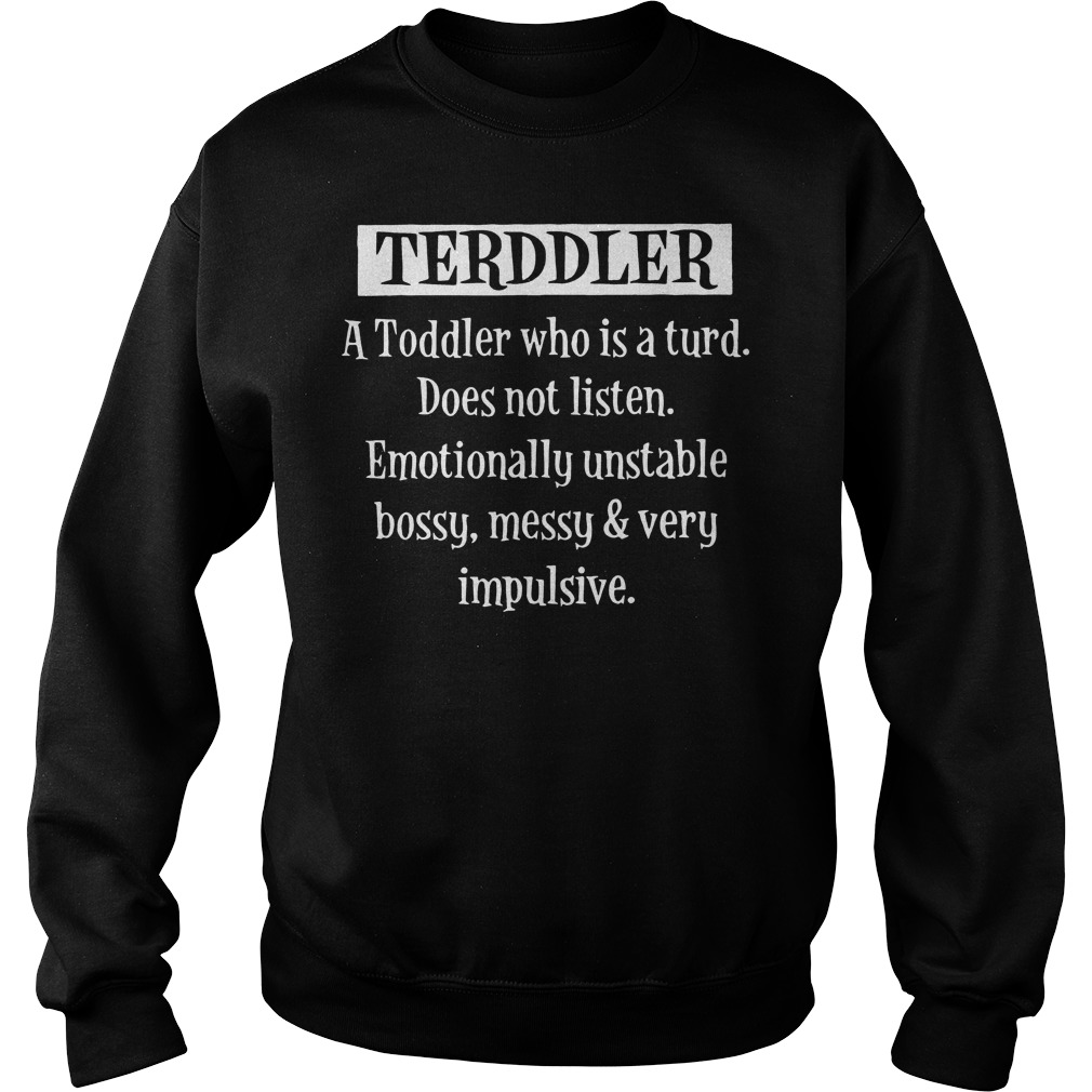 Terddler A Toddler Who Is A Turd does not listen emotionally unstable bossy messy very impulsive shirt Sweatshirt Unisex