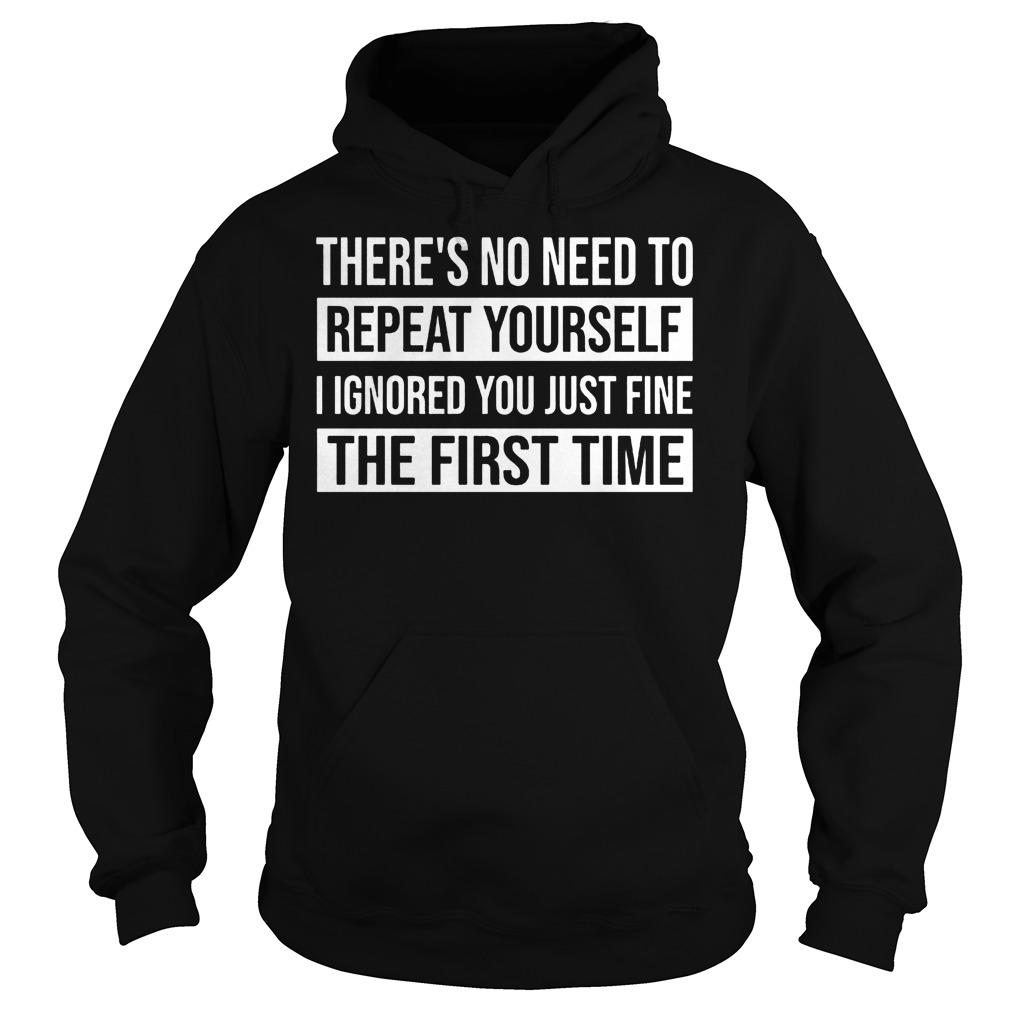There's No Need To Repeat Yourself I Ignored You Just Fine The First Time Shirt Hoodie