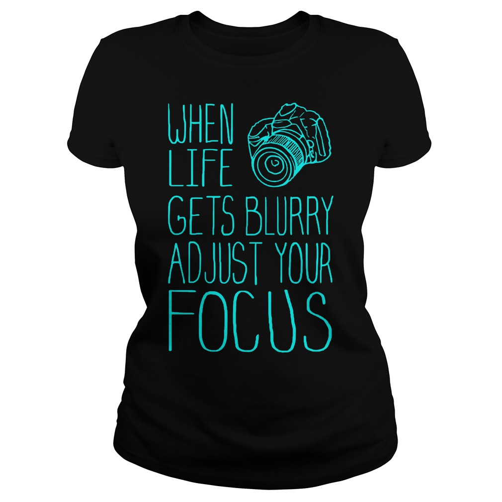 When Life Gets Blurry Adjust Your Focus Photography T-Shirt Classic Ladies Tee