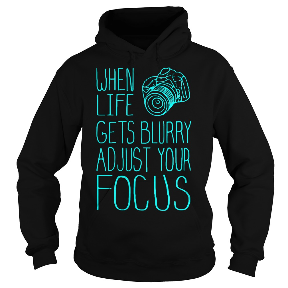 When Life Gets Blurry Adjust Your Focus Photography T-Shirt Hoodie