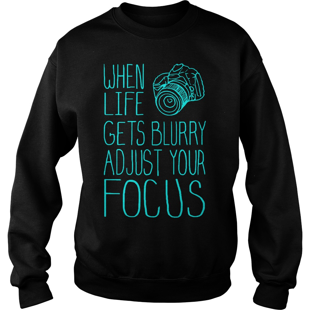 When Life Gets Blurry Adjust Your Focus Photography T-Shirt Sweatshirt Unisex