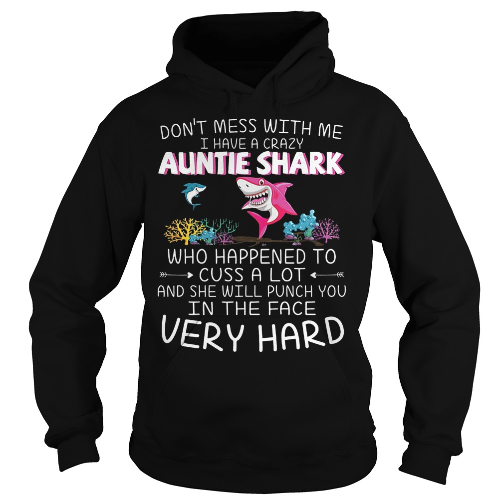 Dont mess with me I have a crazy Auntie Shark Who happened to cuss a lot shirt Hoodie