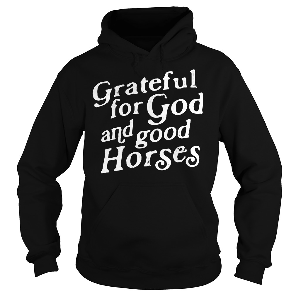 Grateful for God and good Horses shirt Hoodie
