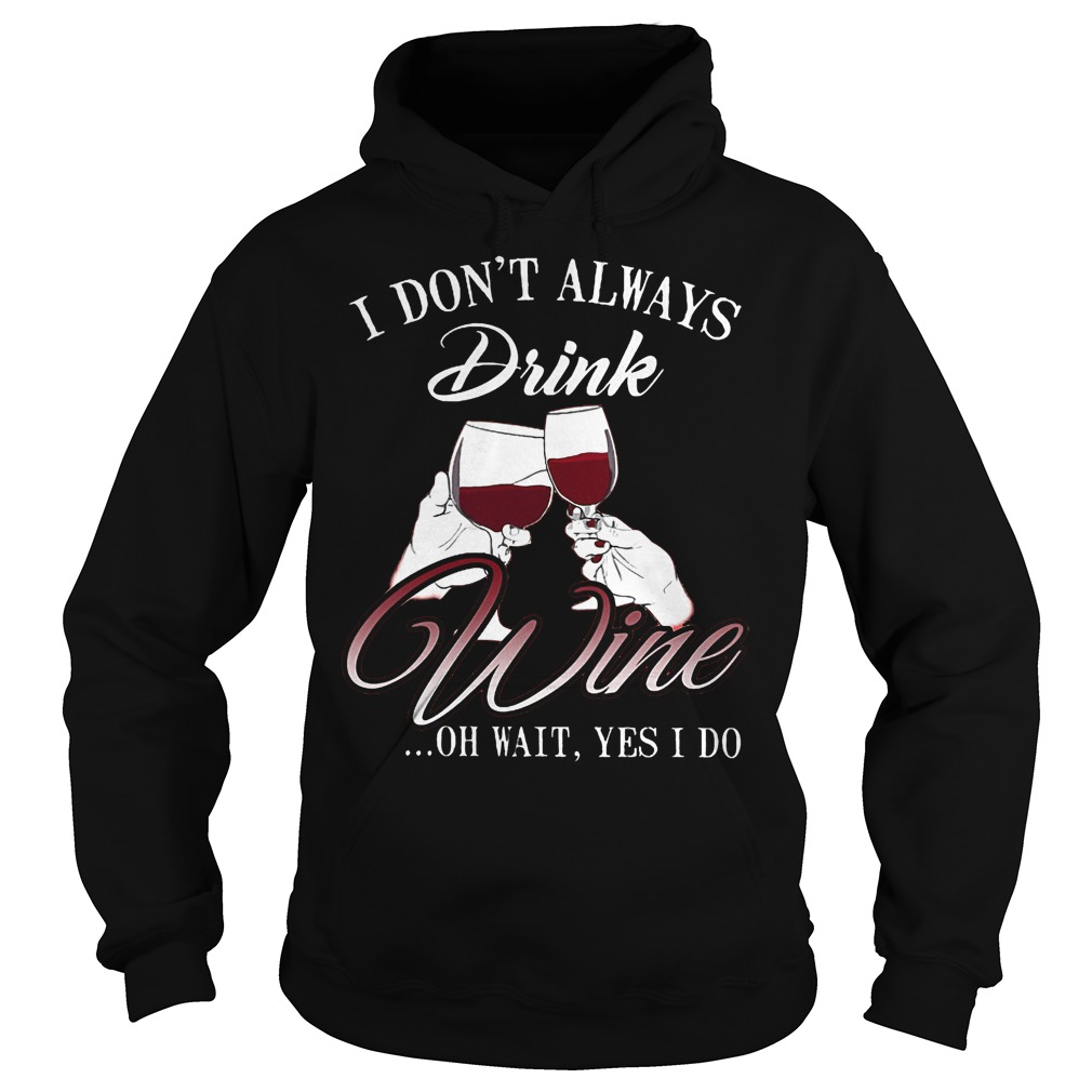 I don't always drink wine oh wait yes i do Shirt Hoodie