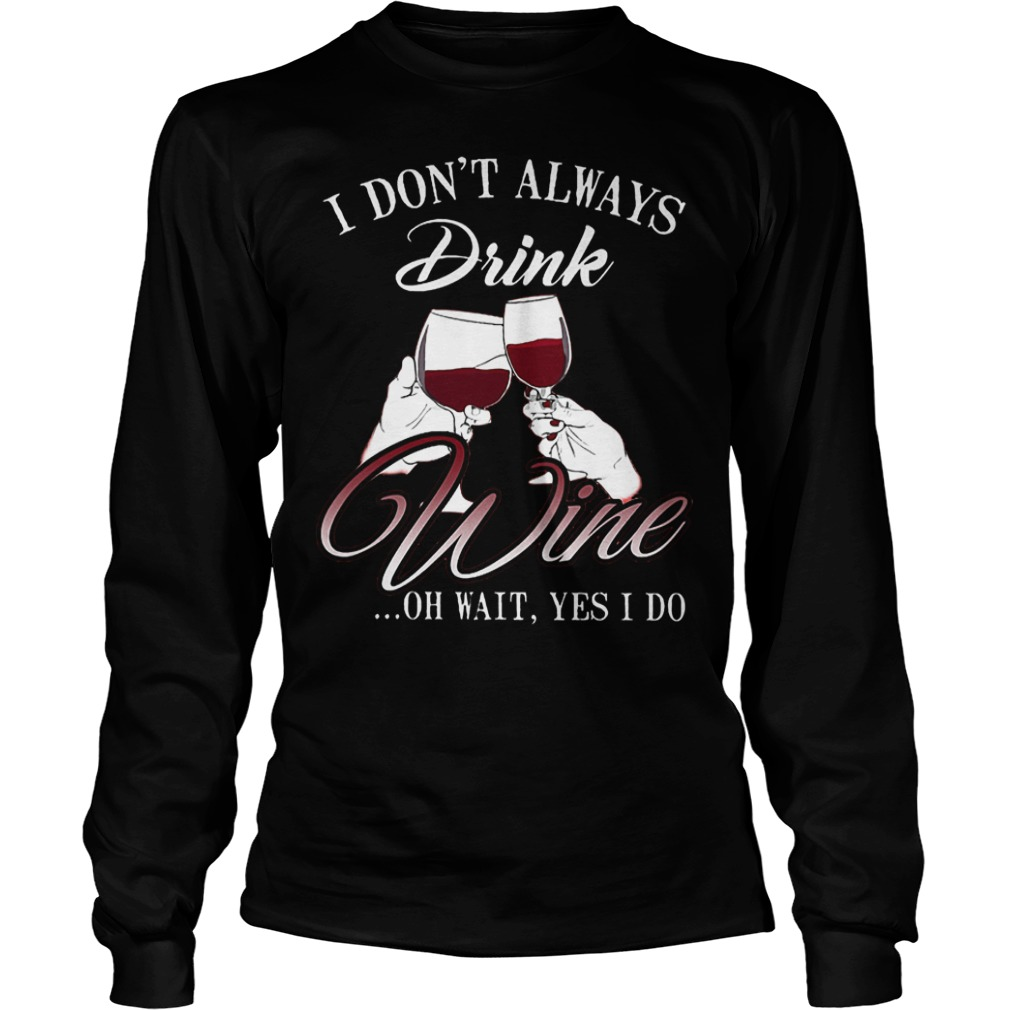 I don't always drink wine oh wait yes i do Shirt Longsleeve Tee Unisex