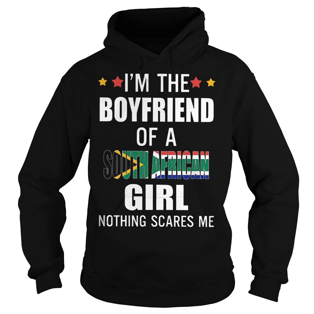 I'm the boyfriend of a South African girl nothing scares me shirt Hoodie