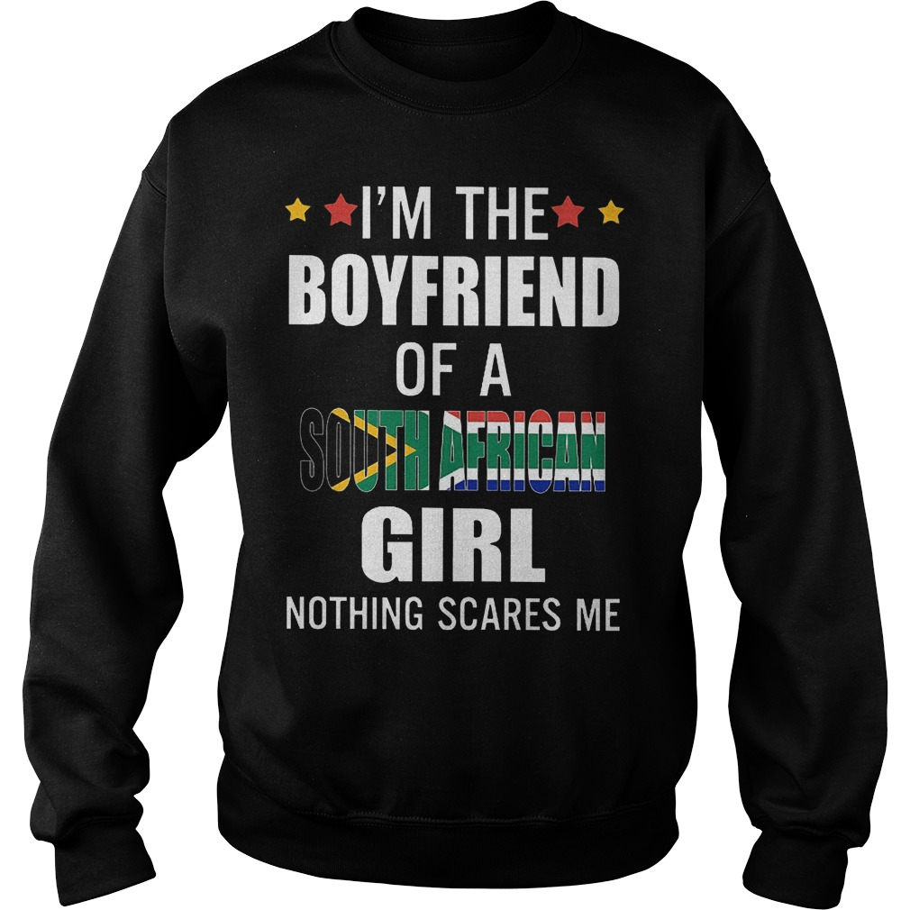 I'm the boyfriend of a South African girl nothing scares me shirt Sweatshirt Unisex
