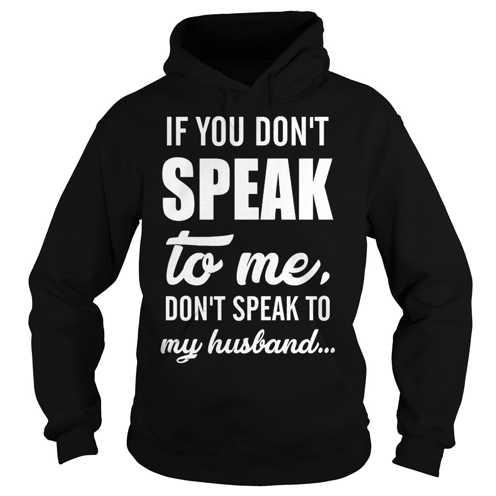 If you don't speak to me don't speak to my husband Shirt Hoodie