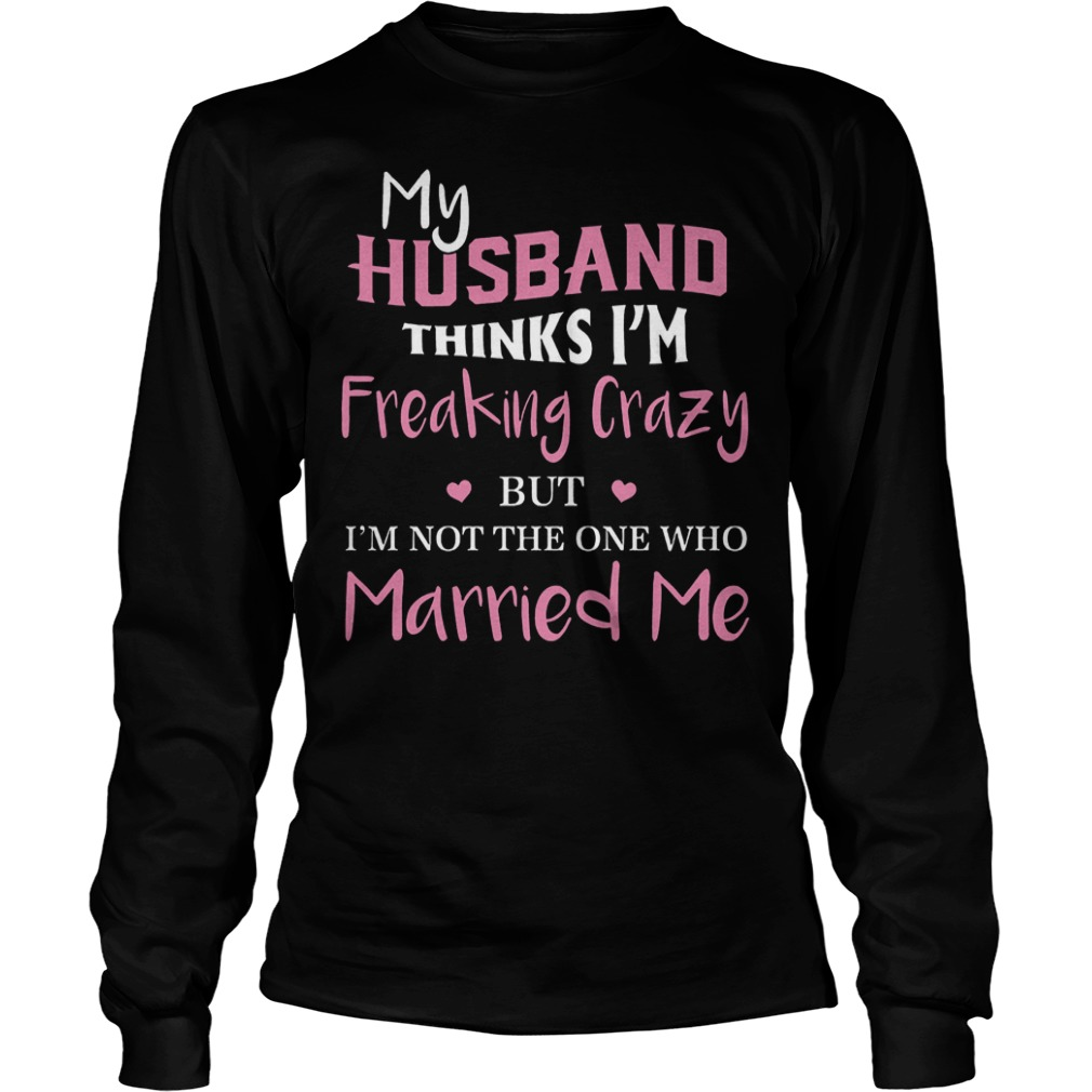 My hustband thinks I'm freaking crazy but I'm not the one who married me Shirt Longsleeve Tee Unisex