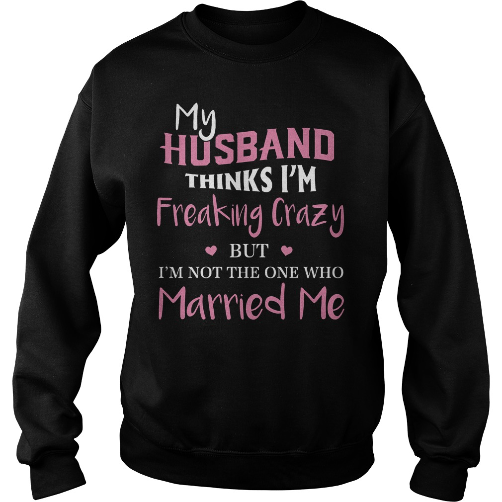 My hustband thinks I'm freaking crazy but I'm not the one who married me Shirt Sweatshirt Unisex