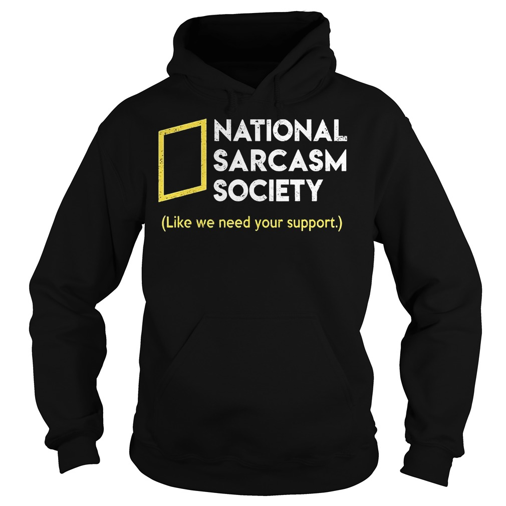 National sarcasm society like we need your support Shirt Hoodie