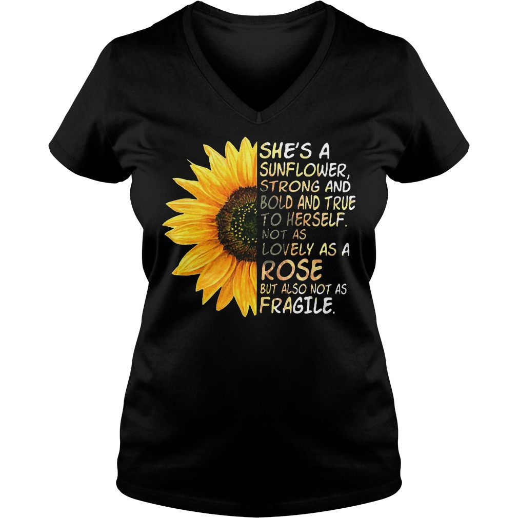 She's a sunflower strong and bold and true to herself not as lovely as a rose but also not as fragile shirt Ladies V-Neck