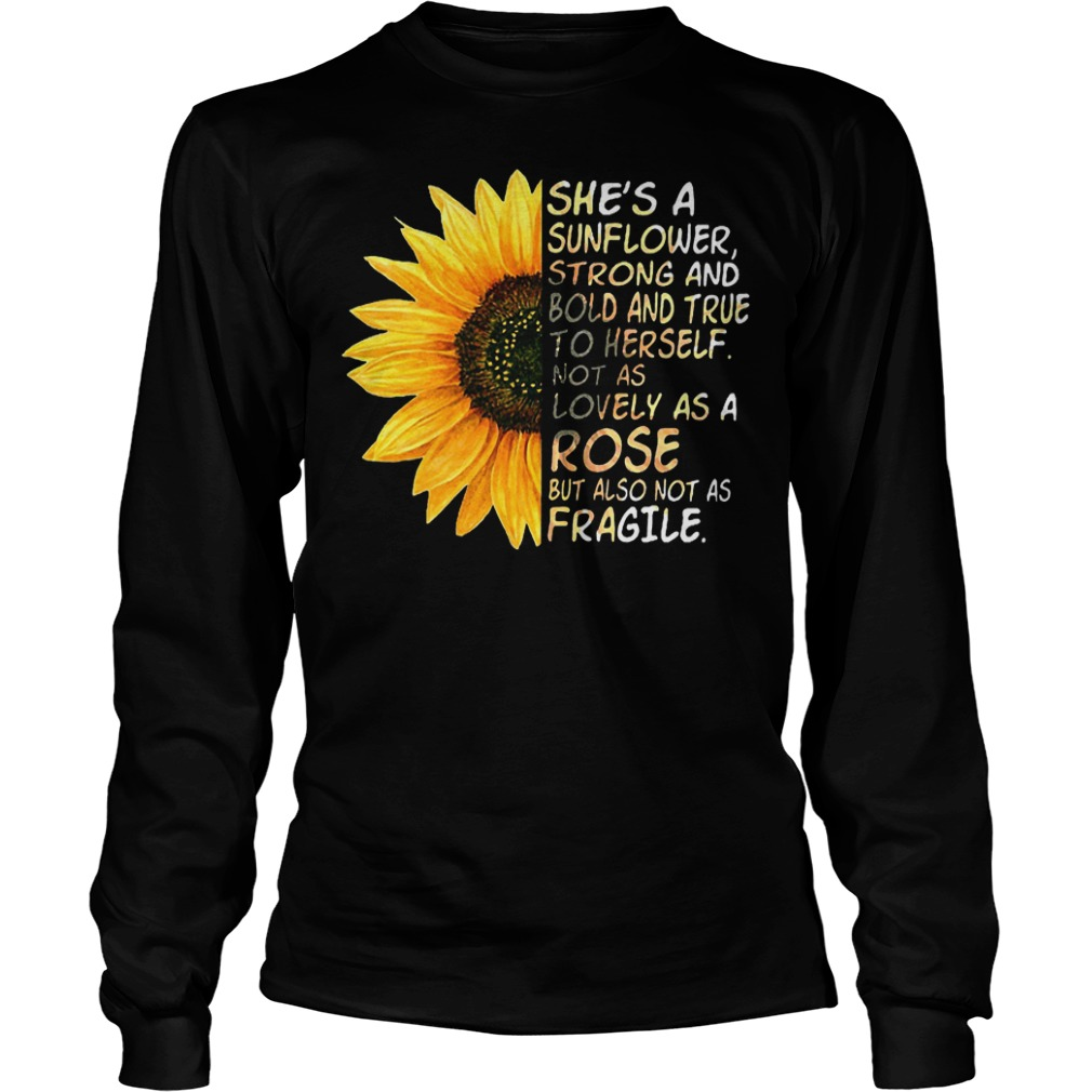 She's a sunflower strong and bold and true to herself not as lovely as a rose but also not as fragile shirt Longsleeve Tee Unisex