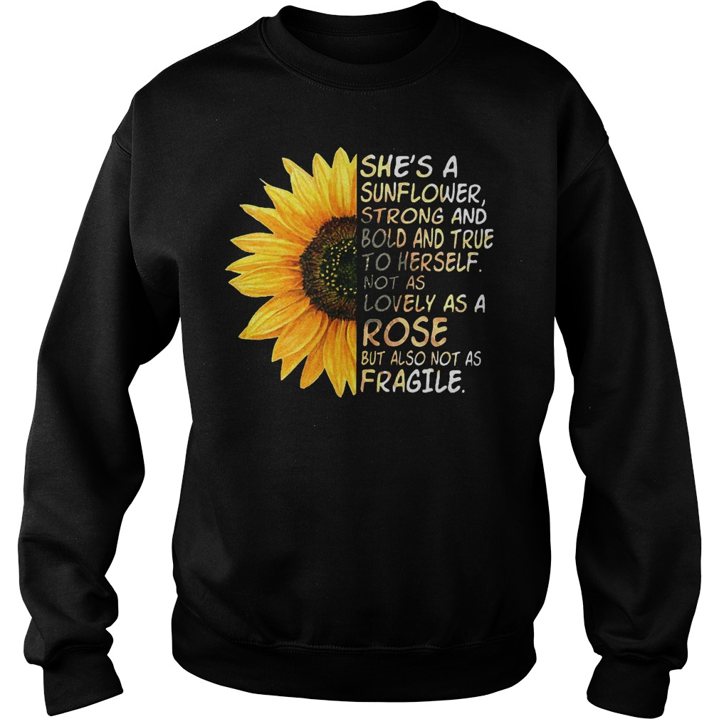She's a sunflower strong and bold and true to herself not as lovely as a rose but also not as fragile shirt Sweatshirt Unisex