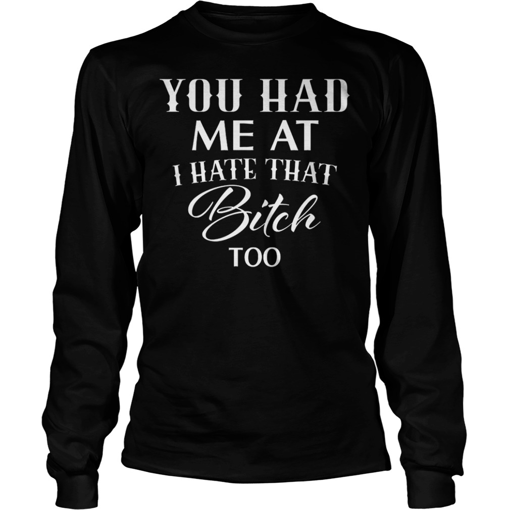 You had me at I hate that bitch too shirt Longsleeve Tee Unisex