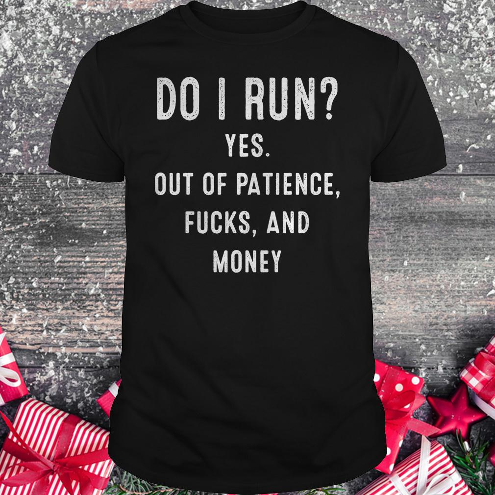 Do i run yes out of patience and money shirt