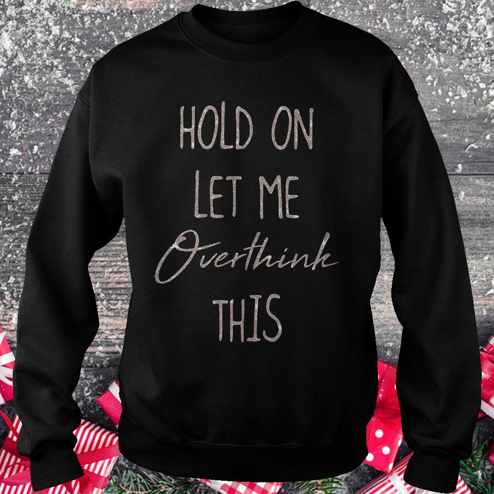 Hold on let me overthink this shirt Sweatshirt Unisex