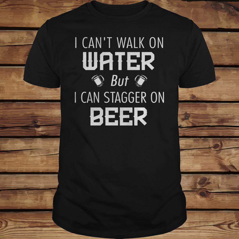 I Can't Walk On Water But I Can Stagger On Beer shirt Classic Guys / Unisex Tee