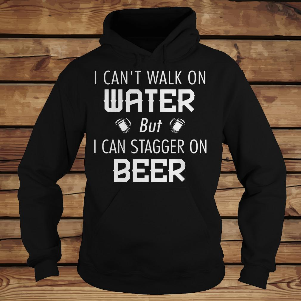 I Can't Walk On Water But I Can Stagger On Beer shirt Hoodie