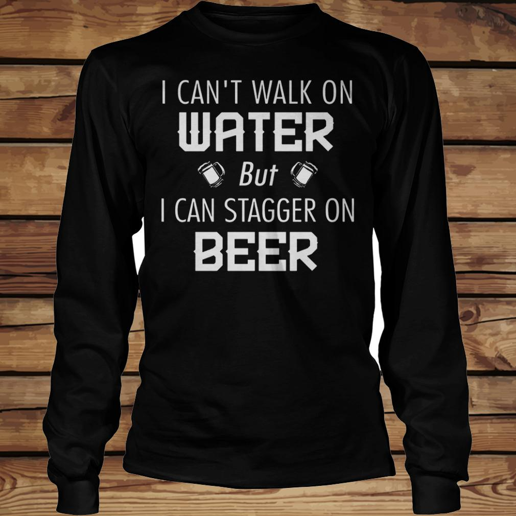 I Can't Walk On Water But I Can Stagger On Beer shirt Longsleeve Tee Unisex