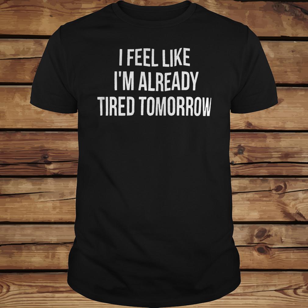 I feel like i'm already tired tomorrow shirt Classic Guys / Unisex Tee