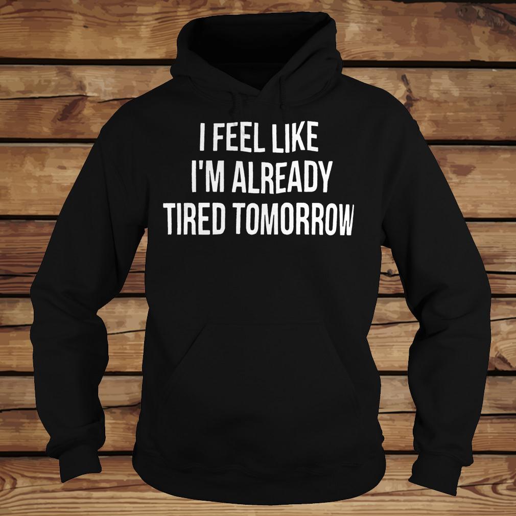 I Feel Like I M Already Tired Tomorrow Shirt Hoodie.jpg