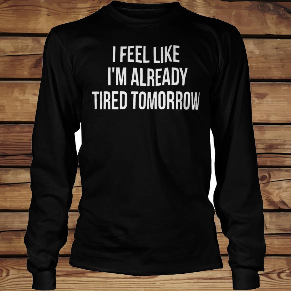 I feel like i'm already tired tomorrow shirt Longsleeve Tee Unisex