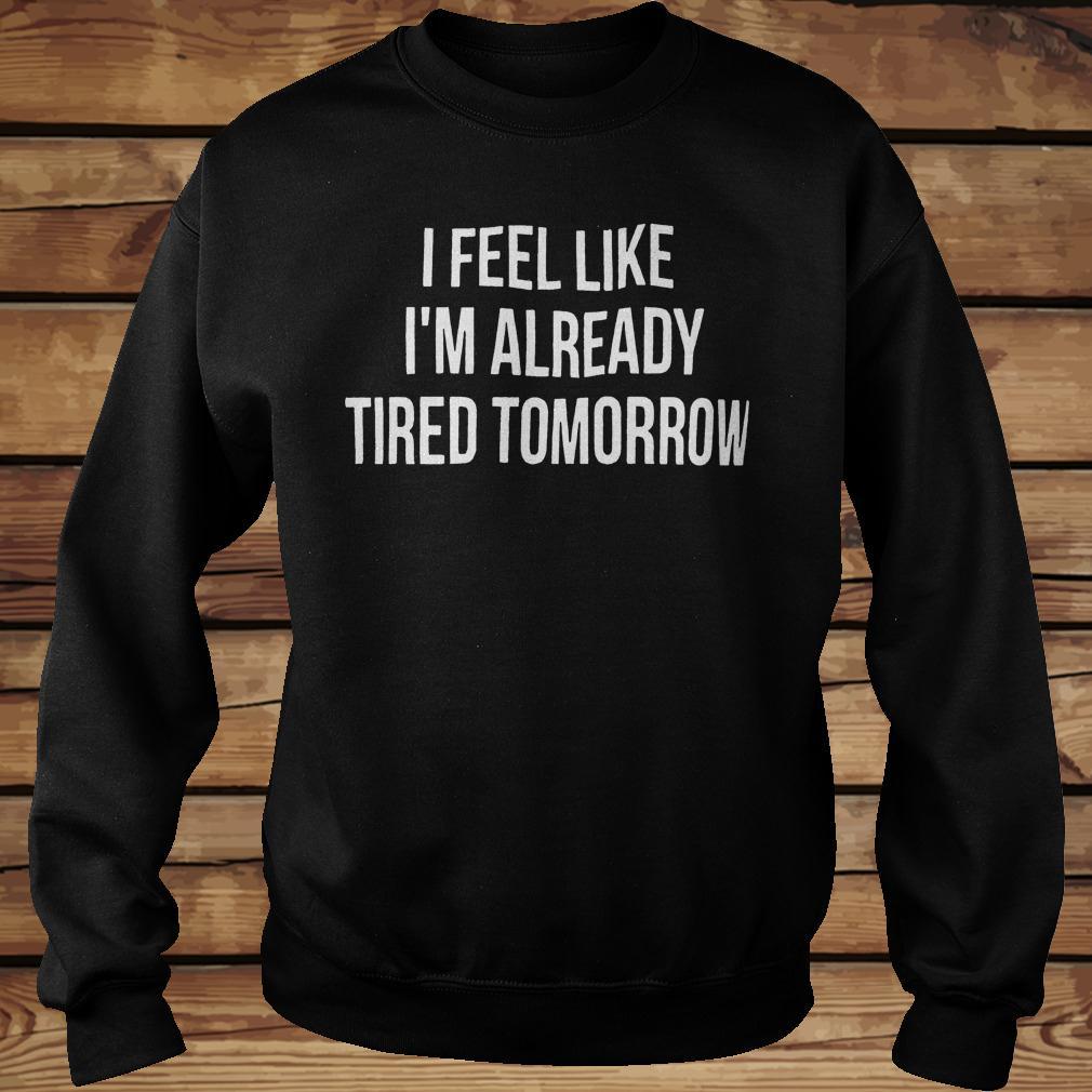 I feel like i'm already tired tomorrow shirt Sweatshirt Unisex