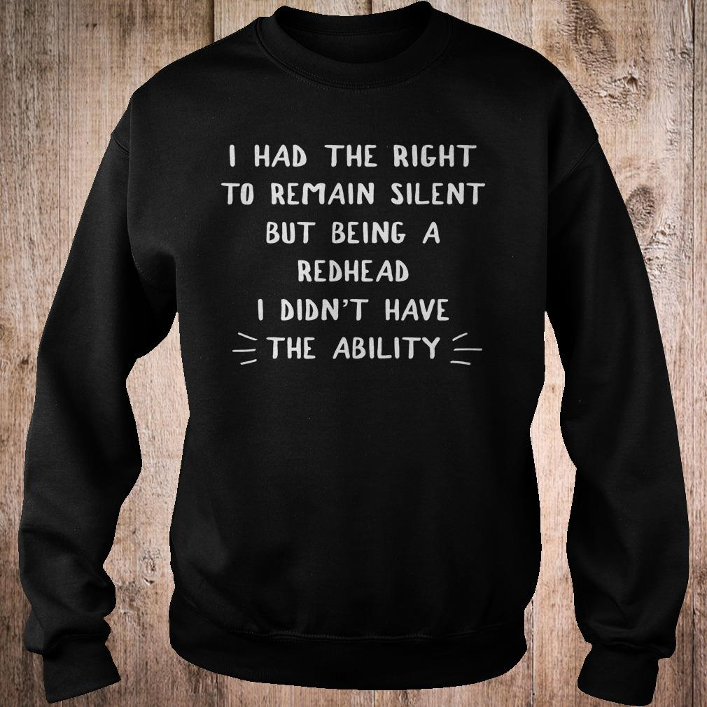 I had the right to remain silent but being a redhead i didn't have shirt Sweatshirt Unisex