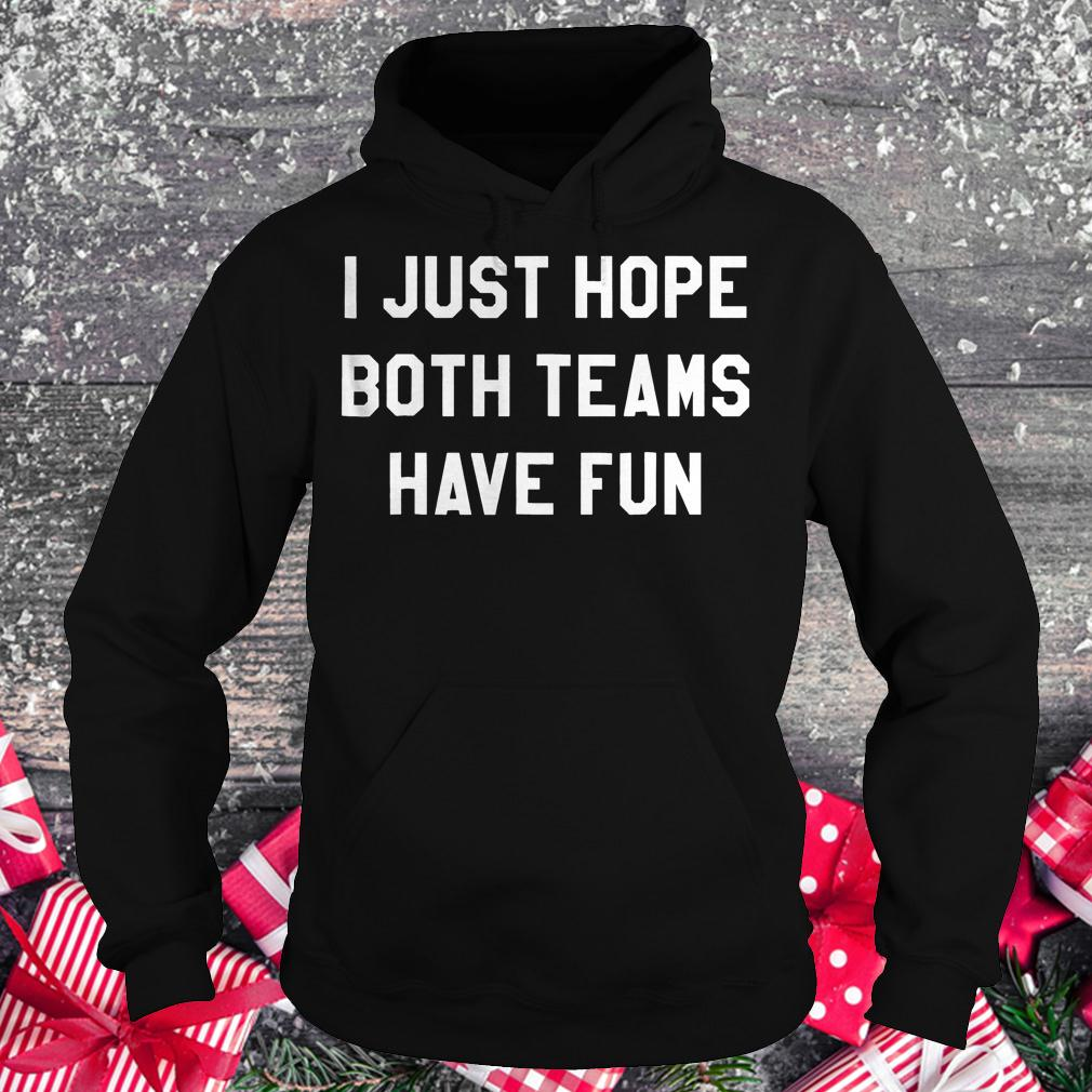 I just hope both teams have fun shirt Hoodie