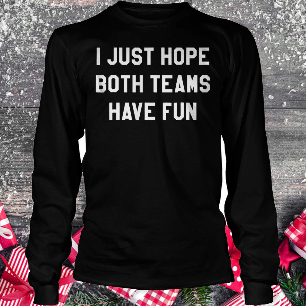 I just hope both teams have fun shirt Longsleeve Tee Unisex