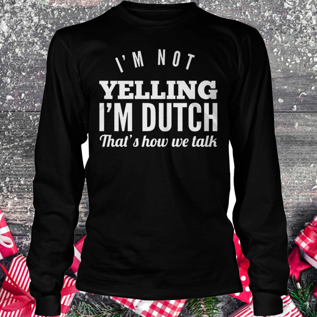I'm not yelling i'm dutch that's how we talk shirt Longsleeve Tee Unisex