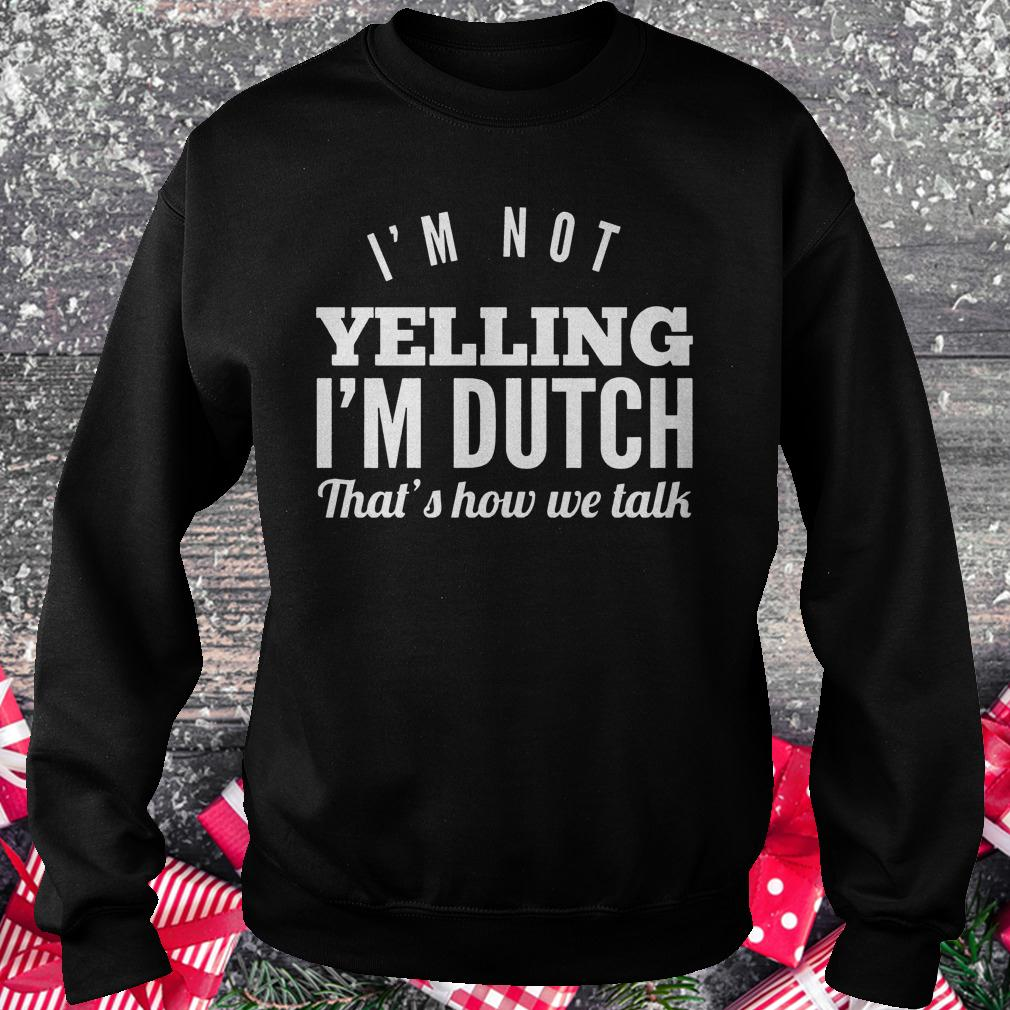 I'm not yelling i'm dutch that's how we talk shirt Sweatshirt Unisex