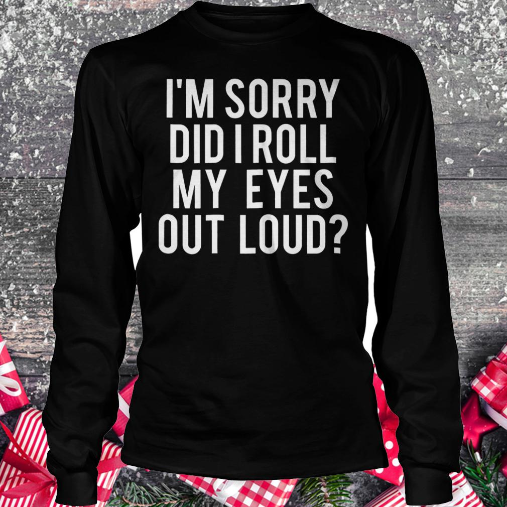 I'm sorry did i roll my eyes out loud shirt Longsleeve Tee Unisex