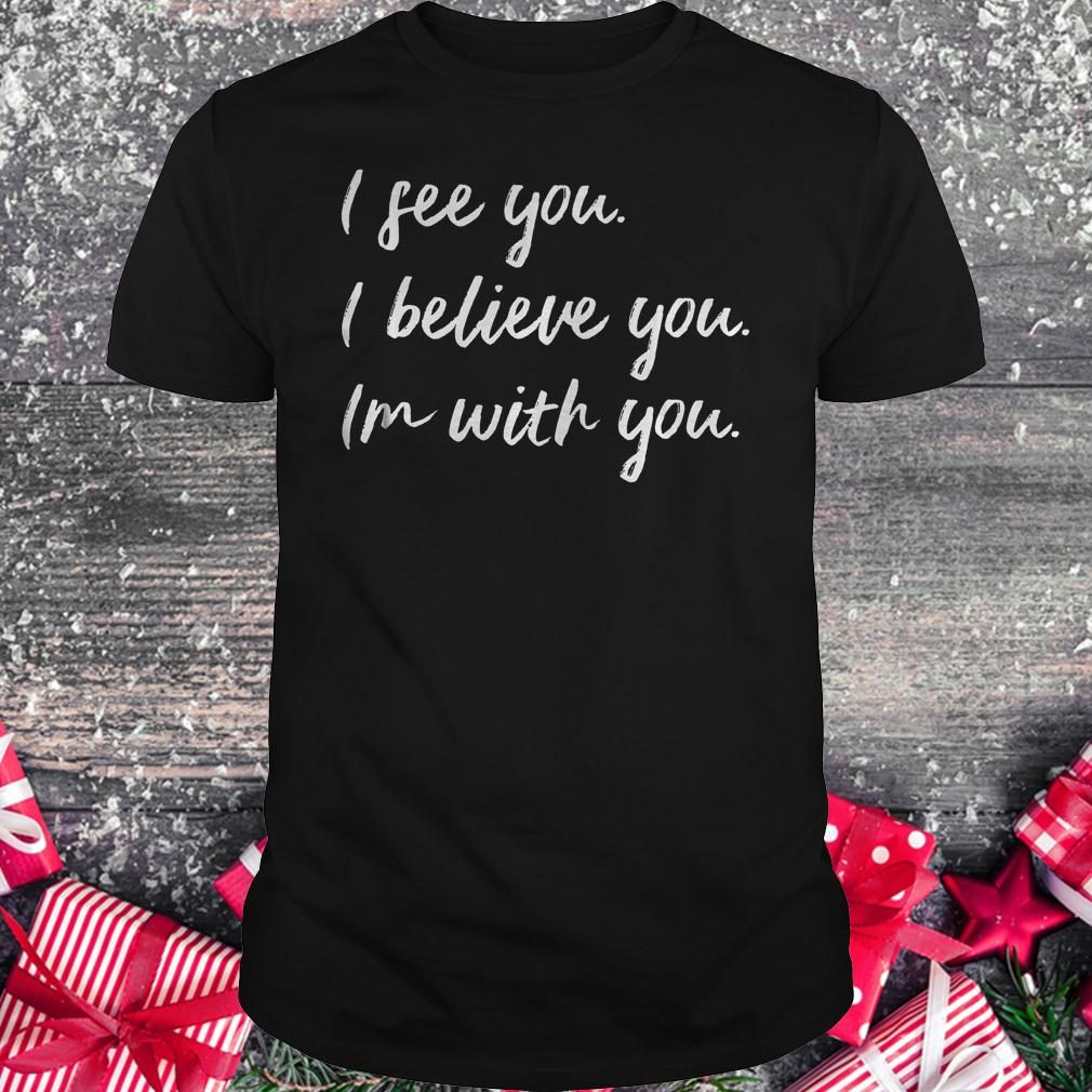 I see you i believe you im with you shirt