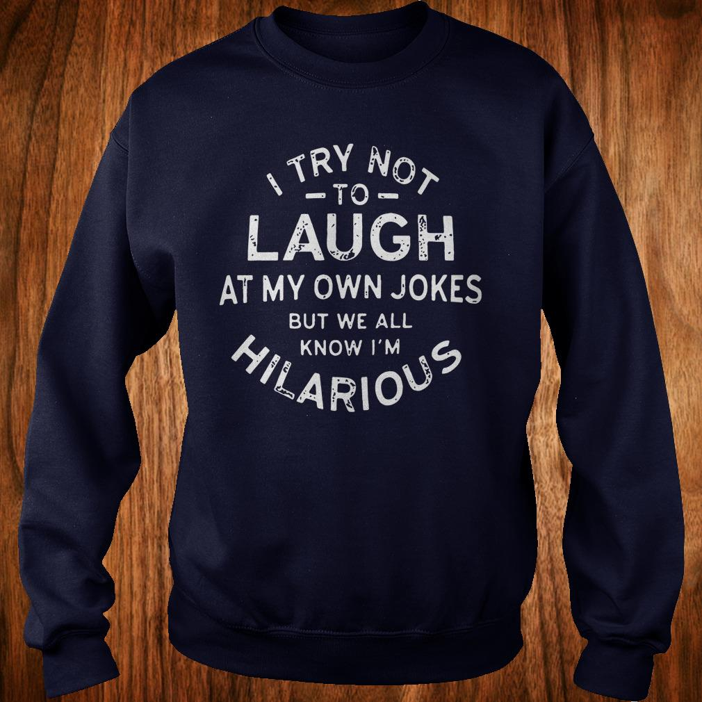 I try not to laugh at my own jokes but we all know I'm hilarious shirt Sweatshirt Unisex