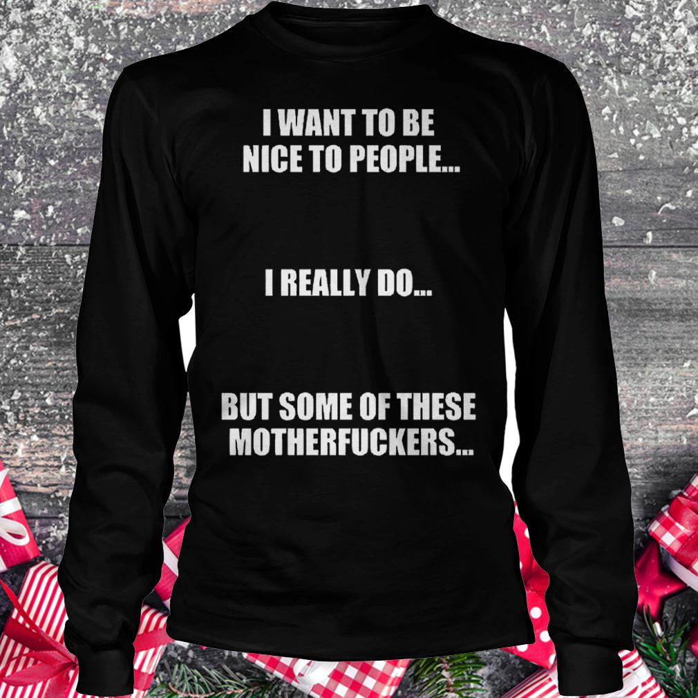 I want to be nice to people i really do but some of these motherfuckers shirt Longsleeve Tee Unisex