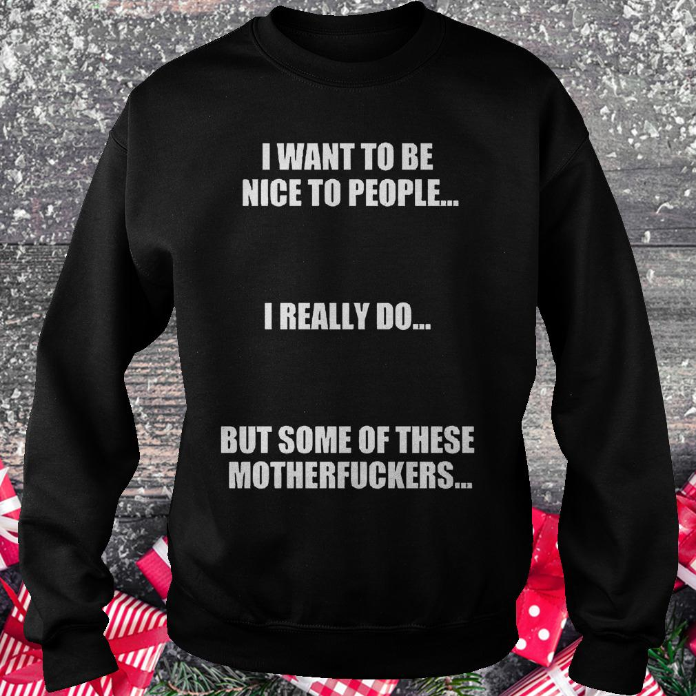 I want to be nice to people i really do but some of these motherfuckers shirt Sweatshirt Unisex
