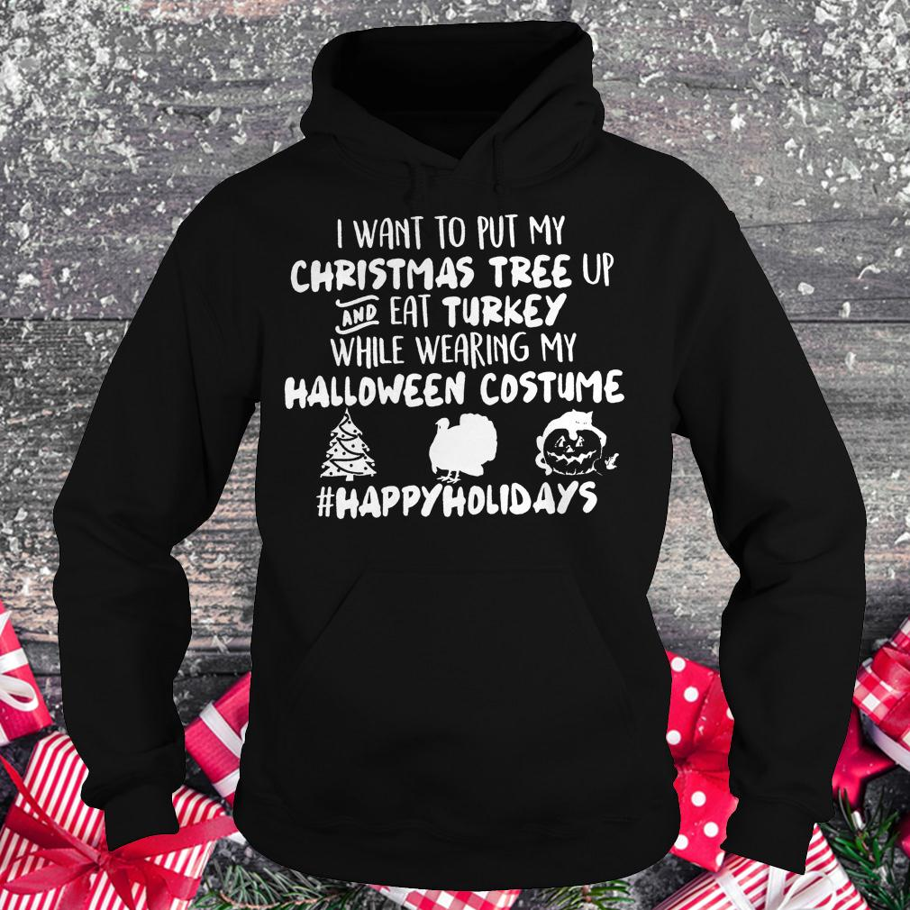 I want to put my Christmas tree up and eat Turkey while wearing my shirt Hoodie